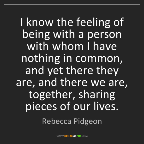 Rebecca Pidgeon: I know the feeling of being with a person with whom I...