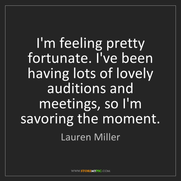 Lauren Miller: I'm feeling pretty fortunate. I've been having lots of...