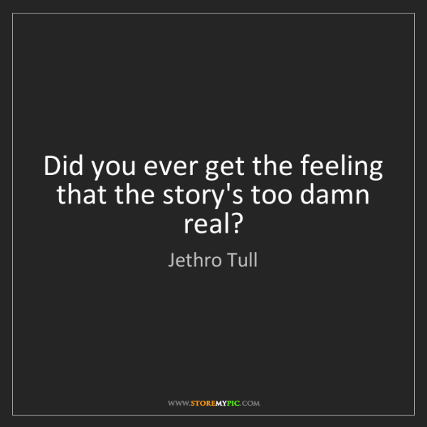 Jethro Tull: Did you ever get the feeling that the story's too damn...