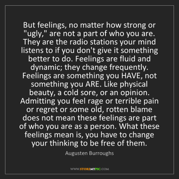 "Augusten Burroughs: But feelings, no matter how strong or ""ugly,"" are not..."