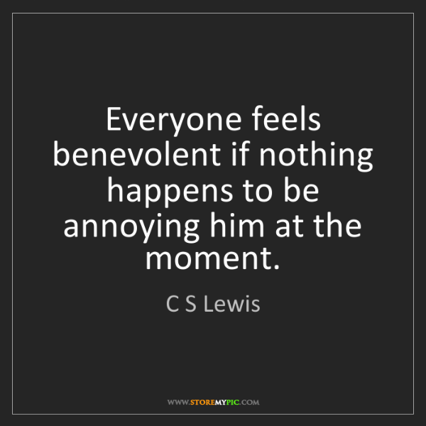 C S Lewis: Everyone feels benevolent if nothing happens to be annoying...