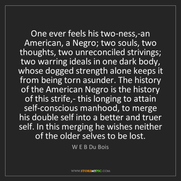 W E B Du Bois: One ever feels his two-ness,-an American, a Negro; two...