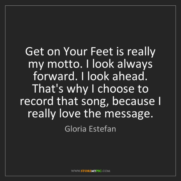 Gloria Estefan: Get on Your Feet is really my motto. I look always forward....
