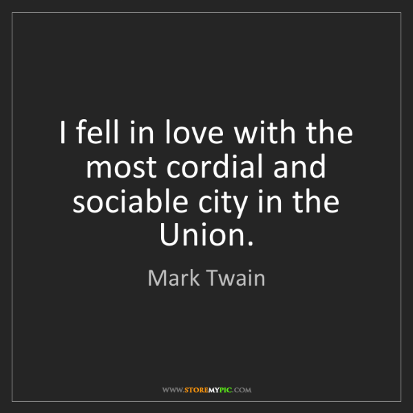 Mark Twain: I fell in love with the most cordial and sociable city...