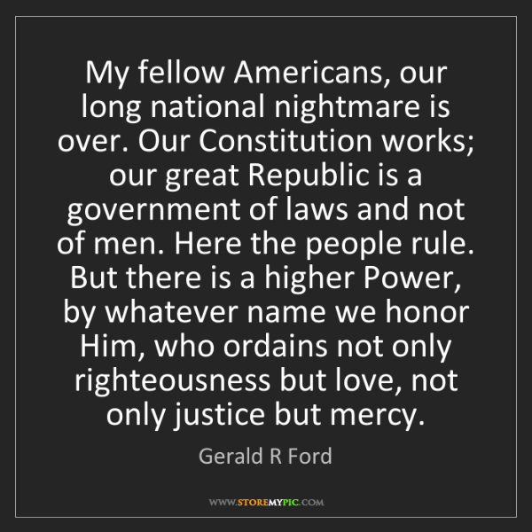 Gerald R Ford: My fellow Americans, our long national nightmare is over....