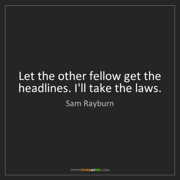 Sam Rayburn: Let the other fellow get the headlines. I'll take the...