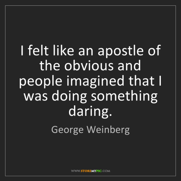 George Weinberg: I felt like an apostle of the obvious and people imagined...