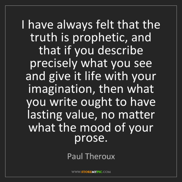 Paul Theroux: I have always felt that the truth is prophetic, and that...