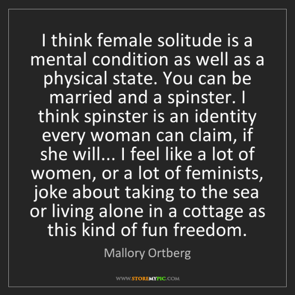 Mallory Ortberg: I think female solitude is a mental condition as well...