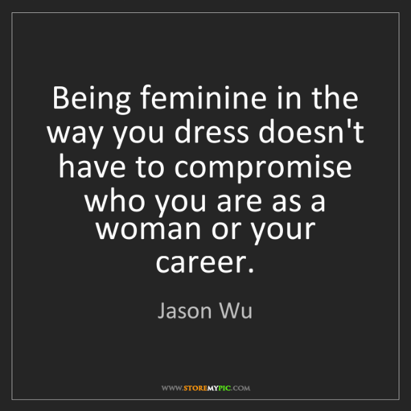 Jason Wu: Being feminine in the way you dress doesn't have to compromise...