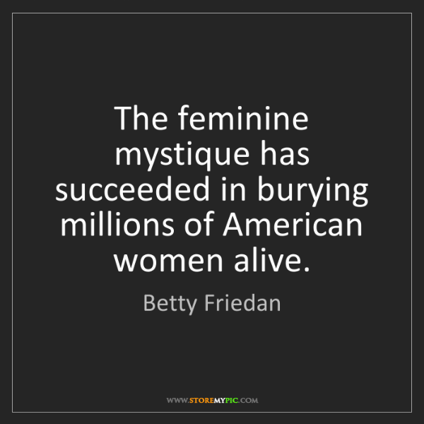Betty Friedan: The feminine mystique has succeeded in burying millions...