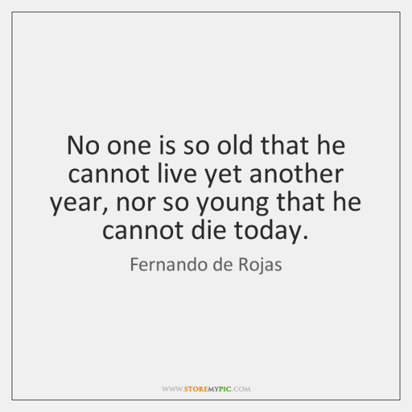 No one is so old that he cannot live yet another year, ...