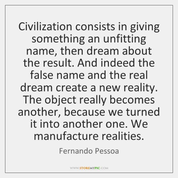 Civilization consists in giving something an unfitting name, then dream about the ...