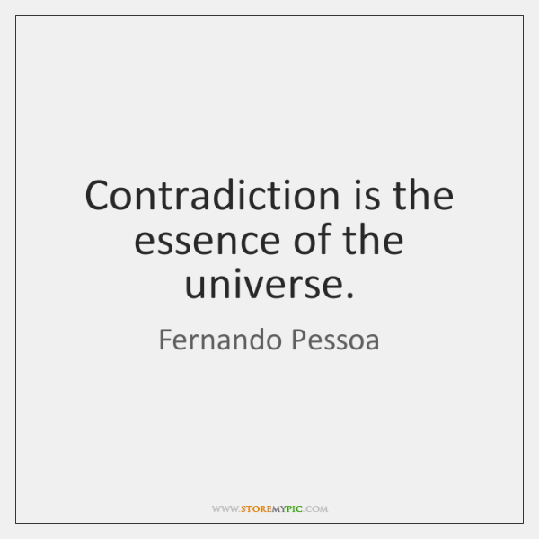 Contradiction is the essence of the universe.