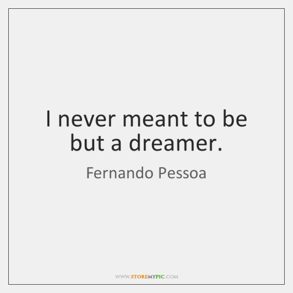 I never meant to be but a dreamer.
