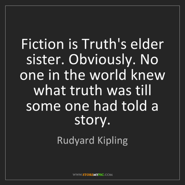 Rudyard Kipling: Fiction is Truth's elder sister. Obviously. No one in...