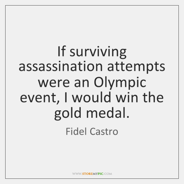 If surviving assassination attempts were an Olympic event, I would win the ...