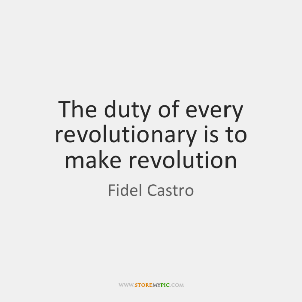 The duty of every revolutionary is to make revolution