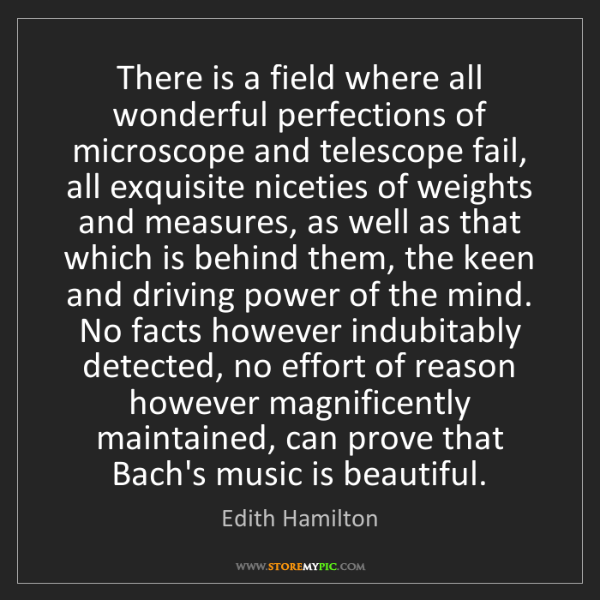 Edith Hamilton: There is a field where all wonderful perfections of microscope...