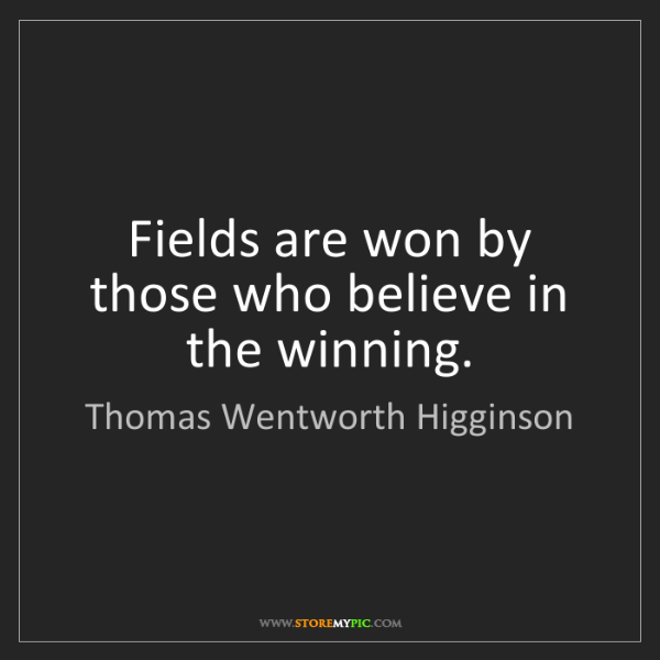 Thomas Wentworth Higginson: Fields are won by those who believe in the winning.