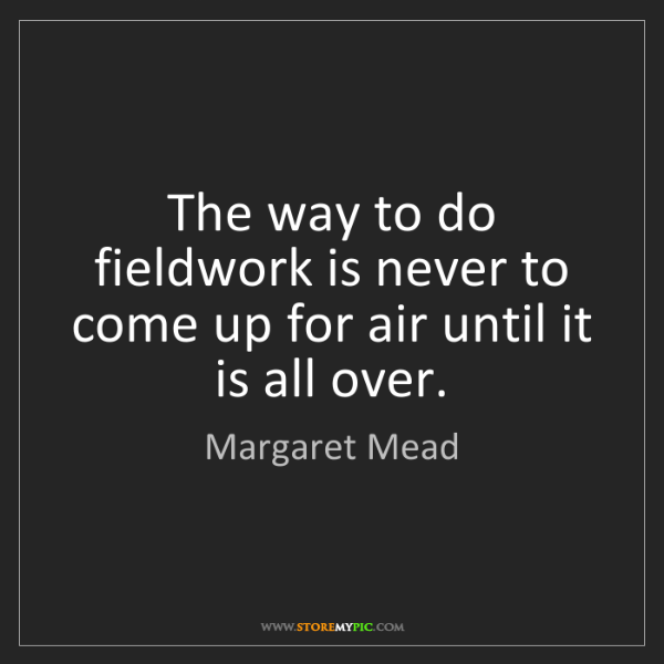 Margaret Mead: The way to do fieldwork is never to come up for air until...