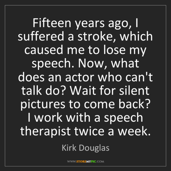 Kirk Douglas: Fifteen years ago, I suffered a stroke, which caused...