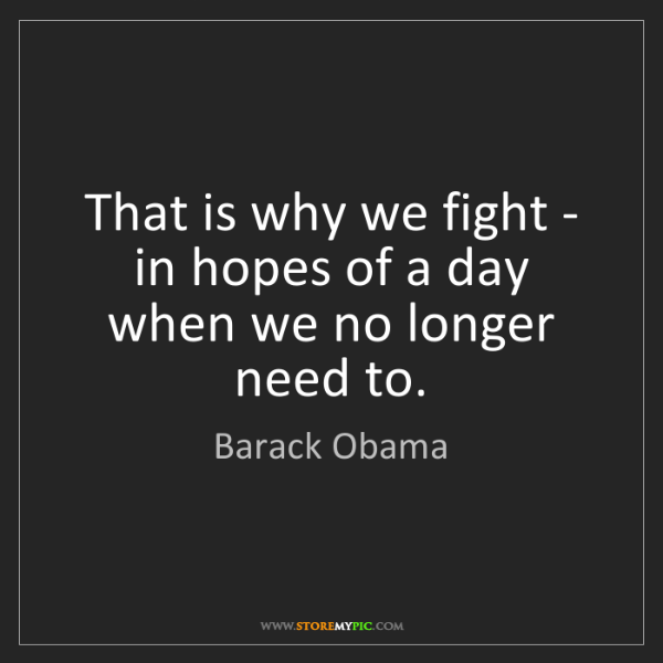 Barack Obama: That is why we fight - in hopes of a day when we no longer...