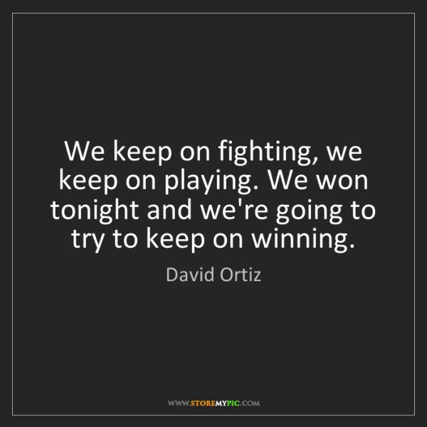David Ortiz: We keep on fighting, we keep on playing. We won tonight...