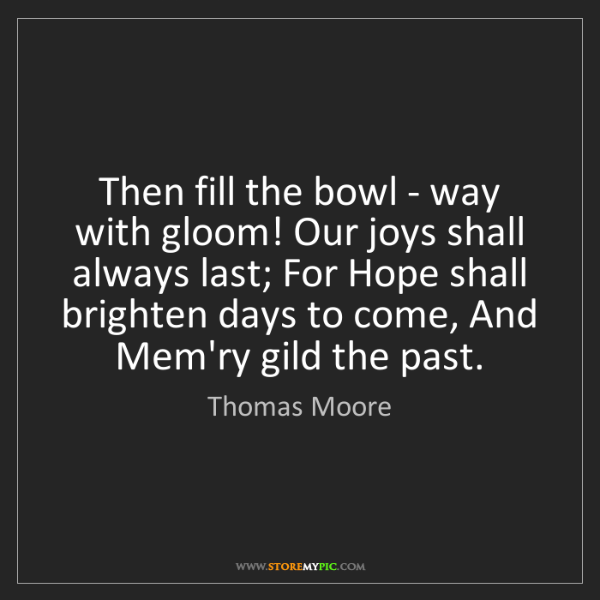 Thomas Moore: Then fill the bowl - way with gloom! Our joys shall always...