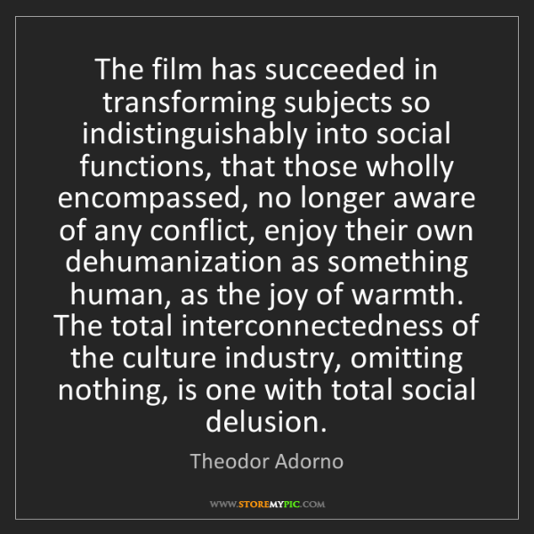 Theodor Adorno: The film has succeeded in transforming subjects so indistinguishably...