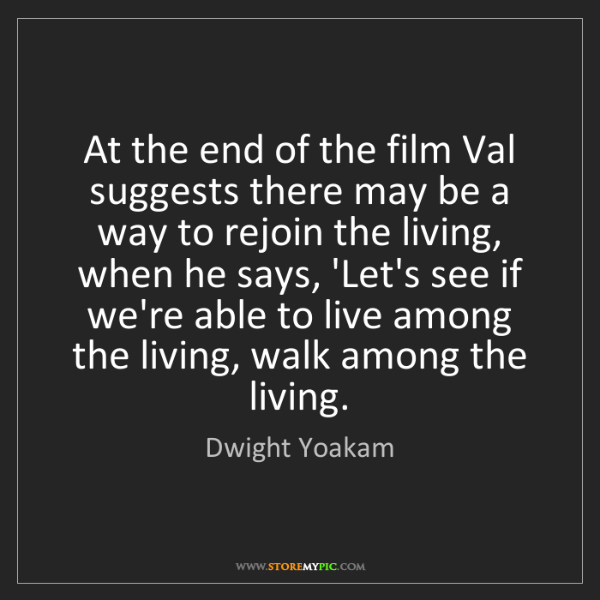Dwight Yoakam: At the end of the film Val suggests there may be a way...