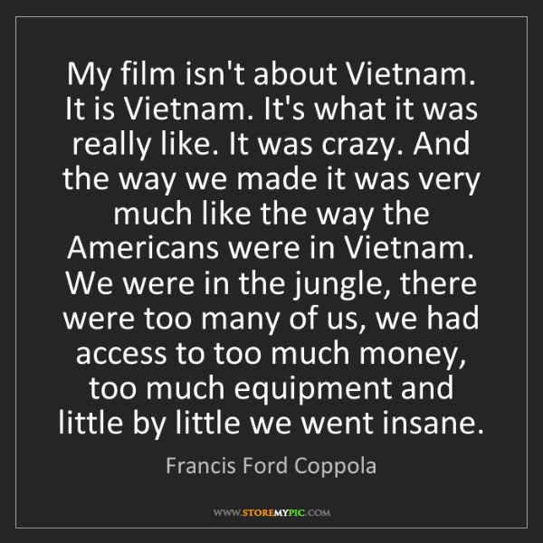 Francis Ford Coppola: My film isn't about Vietnam. It is Vietnam. It's what...