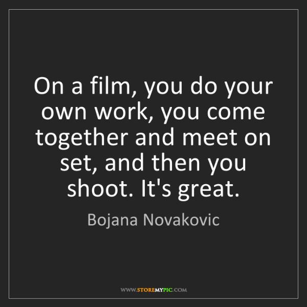 Bojana Novakovic: On a film, you do your own work, you come together and...