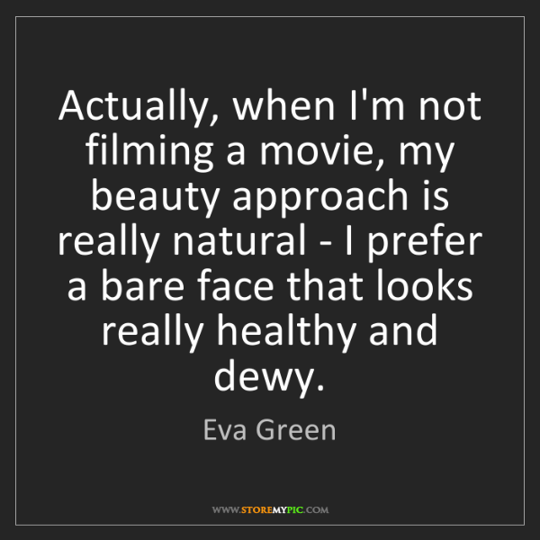 Eva Green: Actually, when I'm not filming a movie, my beauty approach...