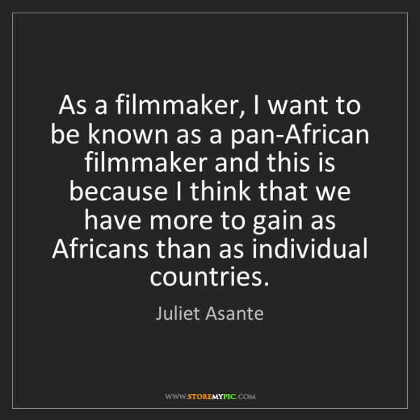 Juliet Asante: As a filmmaker, I want to be known as a pan-African filmmaker...