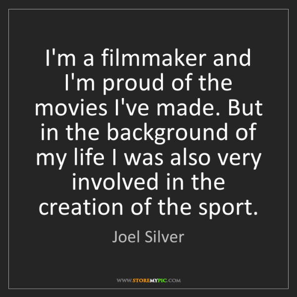 Joel Silver: I'm a filmmaker and I'm proud of the movies I've made....