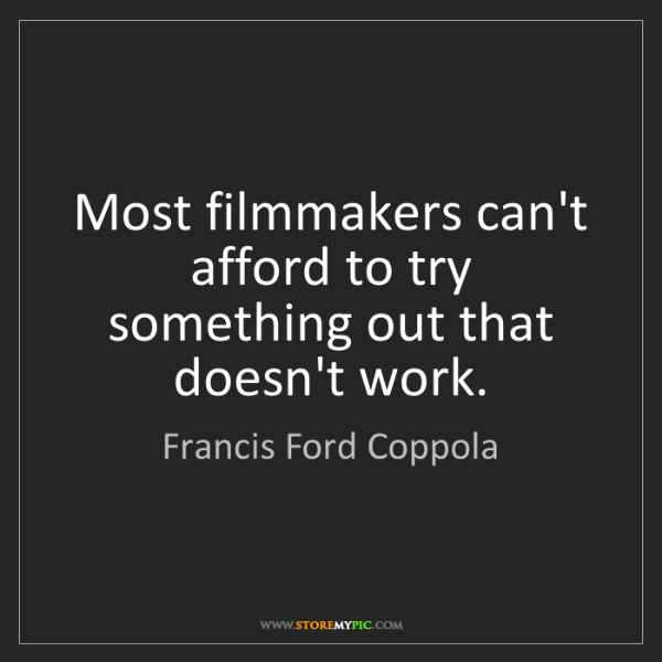 Francis Ford Coppola: Most filmmakers can't afford to try something out that...