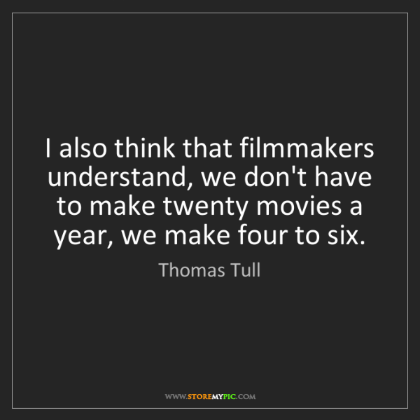 Thomas Tull: I also think that filmmakers understand, we don't have...