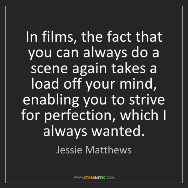 Jessie Matthews: In films, the fact that you can always do a scene again...