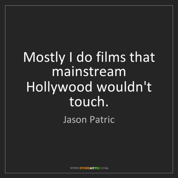 Jason Patric: Mostly I do films that mainstream Hollywood wouldn't...