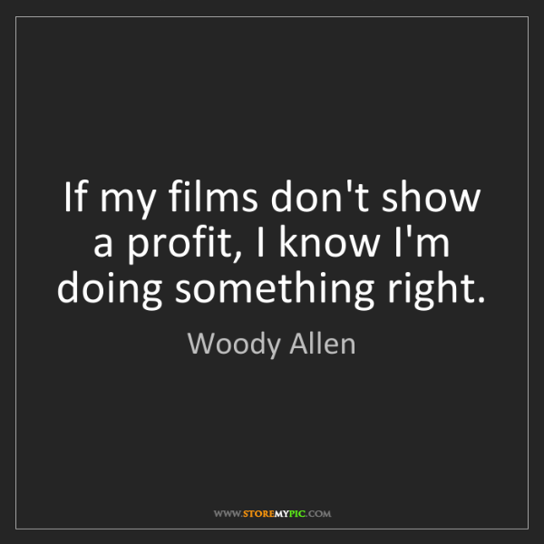 Woody Allen: If my films don't show a profit, I know I'm doing something...
