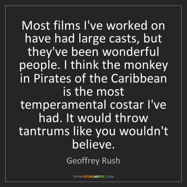 Geoffrey Rush: Most films I've worked on have had large casts, but they've...