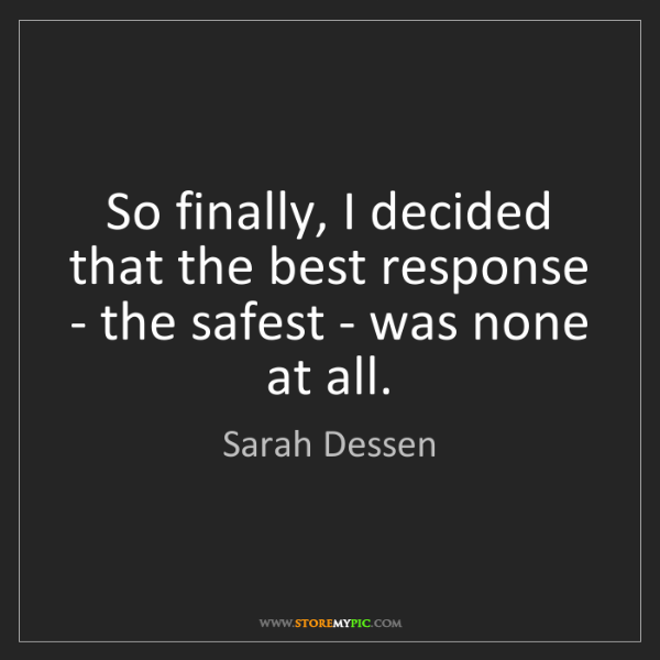 Sarah Dessen: So finally, I decided that the best response - the safest...
