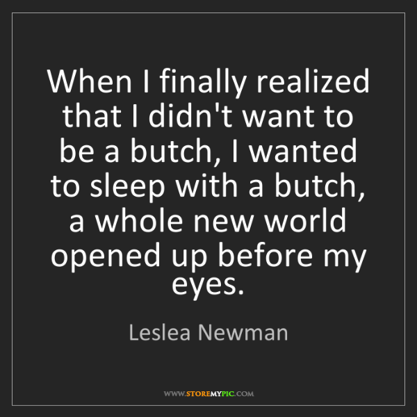 Leslea Newman: When I finally realized that I didn't want to be a butch,...