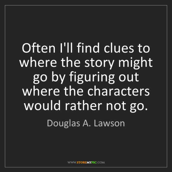 Douglas A. Lawson: Often I'll find clues to where the story might go by...