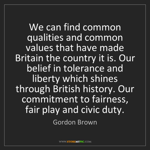 Gordon Brown: We can find common qualities and common values that have...
