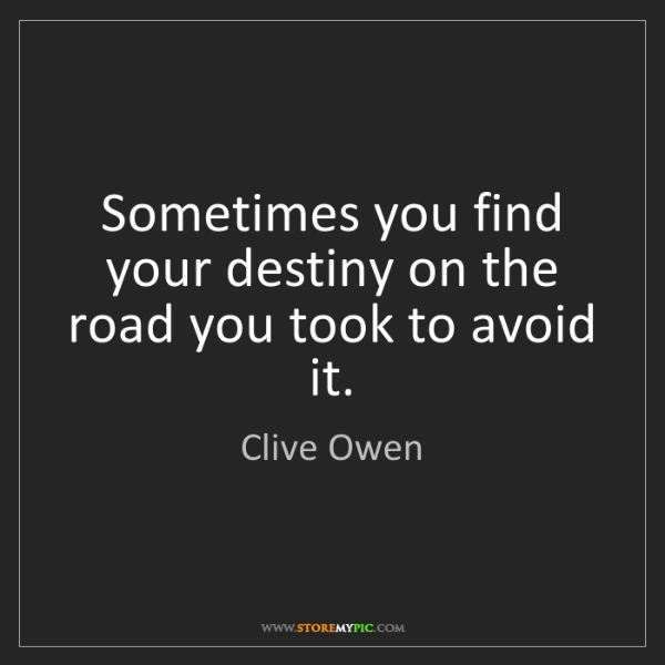 Clive Owen: Sometimes you find your destiny on the road you took...