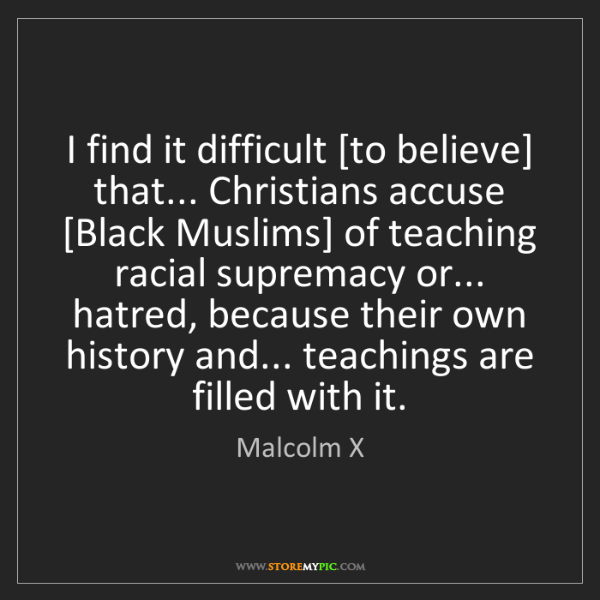 Malcolm X: I find it difficult [to believe] that... Christians accuse...