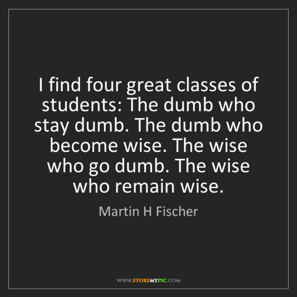 Martin H Fischer: I find four great classes of students: The dumb who stay...
