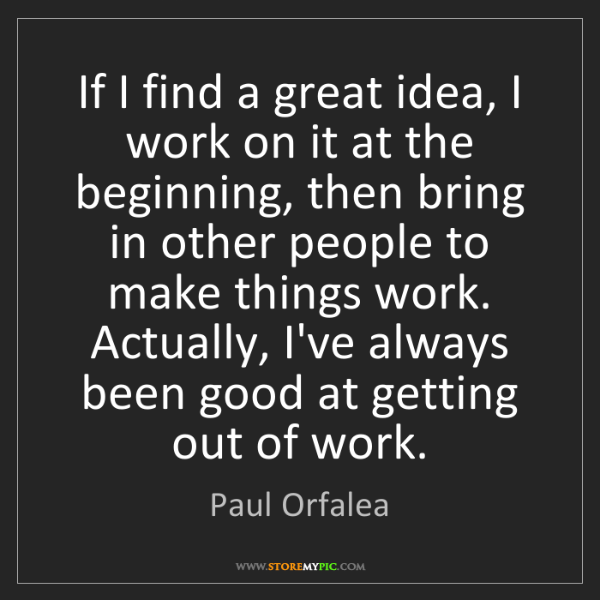 Paul Orfalea: If I find a great idea, I work on it at the beginning,...